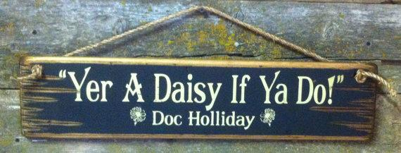 Wall Sign Movie Quote: Doc Holliday. Yer A Daisy If Ya Do!