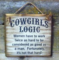 Wall Sign Advice: Cowgirl's Logic Women Have To Work Twice As Hard To Be Considered...